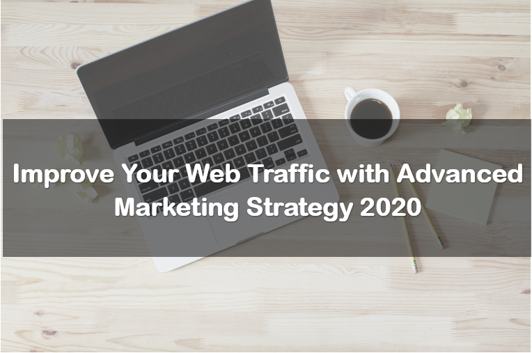 Improve Your Web Traffic with Advanced Marketing Strategy 2020